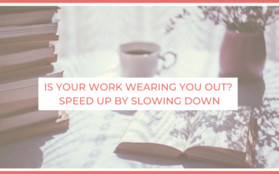 Is Your Work Wearing You Out? Speed Up By Slowing Down