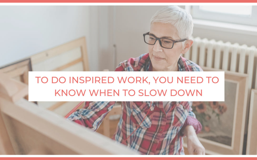 To do inspired work, you need to know when to slow down